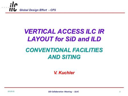 Global Design Effort - CFS 12-15-11 SiD Collaboration Meeting - SLAC 1 VERTICAL ACCESS ILC IR LAYOUT for SiD and ILD CONVENTIONAL FACILITIES AND SITING.