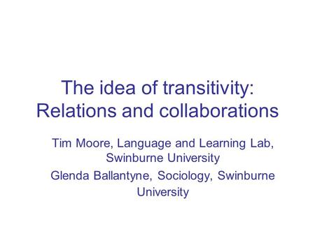 The idea of transitivity: Relations and collaborations Tim Moore, Language and Learning Lab, Swinburne University Glenda Ballantyne, Sociology, Swinburne.