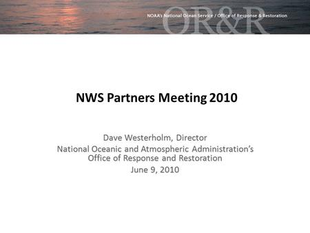 NWS Partners Meeting 2010 Dave Westerholm, Director National Oceanic and Atmospheric Administration's Office of Response and Restoration June 9, 2010.