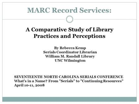 MARC Record Services: A Comparative Study of Library Practices and Perceptions By Rebecca Kemp Serials Coordinator Librarian William M. Randall Library.