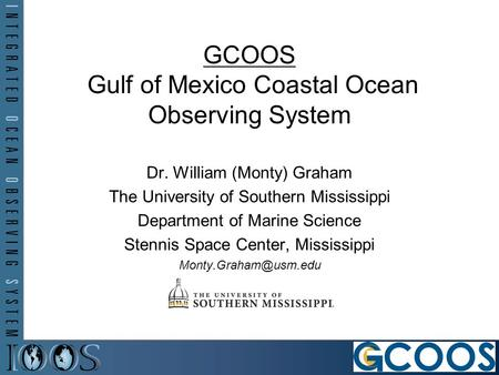 Dr. William (Monty) Graham The University of Southern Mississippi Department of Marine Science Stennis Space Center, Mississippi GCOOS.
