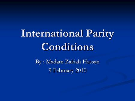 International Parity Conditions By : Madam Zakiah Hassan 9 February 2010.