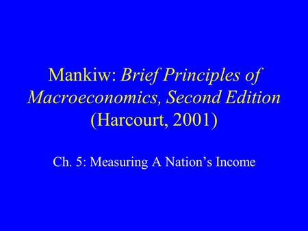 Mankiw: Brief Principles of Macroeconomics, Second Edition (Harcourt, 2001) Ch. 5: Measuring A Nation's Income.