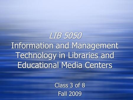 LIB 5050 Information and Management Technology in Libraries and Educational Media Centers Class 3 of 8 Fall 2009 Class 3 of 8 Fall 2009.