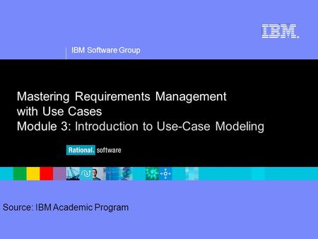 1 Source: IBM Academic Program IBM Software Group ® Mastering Requirements Management with Use Cases Module 3: Introduction to Use-Case Modeling.