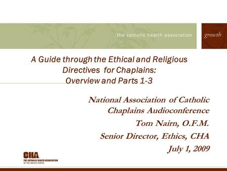 A Guide through the Ethical and Religious Directives for Chaplains: Overview and Parts 1-3 National Association of Catholic Chaplains Audioconference Tom.