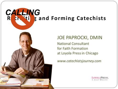 Recruiting and Forming Catechists JOE PAPROCKI, DMIN National Consultant for Faith Formation at Loyola Press in Chicago www.catechistsjourney.com CALLING.