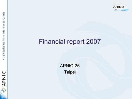 Financial report 2007 APNIC 25 Taipei. Financial status 2007 Membership as at 31 December 2007: –1,584 (Net growth of 222 members) Completed audit of.