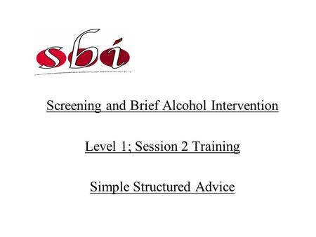 Screening and Brief Alcohol Intervention Level 1; Session 2 Training Simple Structured Advice.