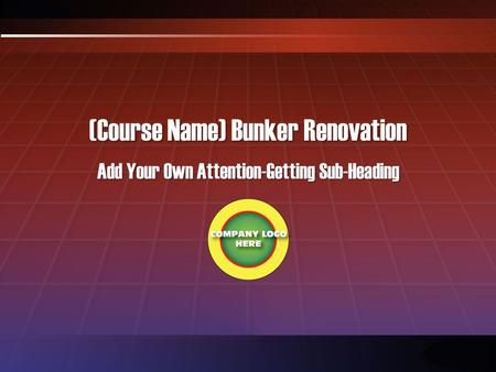 (Course Name) Bunker Renovation Add Your Own Attention-Getting Sub-Heading.
