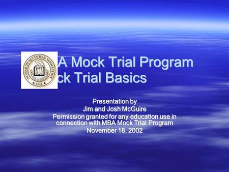 MBA Mock Trial Program Mock Trial Basics Presentation by Jim and Josh McGuire Permission granted for any education use in connection with MBA Mock Trial.