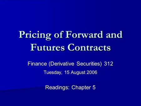 Pricing of Forward and Futures Contracts Finance (Derivative Securities) 312 Tuesday, 15 August 2006 Readings: Chapter 5.