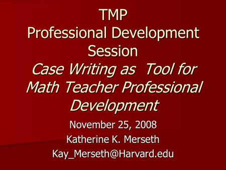 TMP Professional Development Session Case Writing as Tool for Math Teacher Professional Development November 25, 2008 Katherine K. Merseth