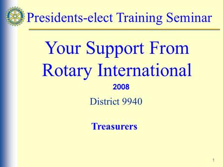 1 Presidents-elect Training Seminar Your Support From Rotary International 2008 District 9940 Treasurers.