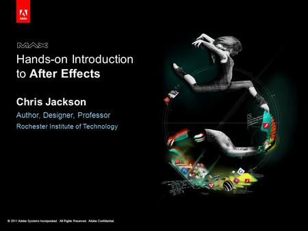 © 2011 Adobe Systems Incorporated. All Rights Reserved. Adobe Confidential. Hands-on Introduction to After Effects Chris Jackson Author, Designer, Professor.