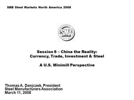 Session 6 – China the Reality: Currency, Trade, Investment & Steel A U.S. Minimill Perspective Thomas A. Danjczek, President Steel Manufacturers Association.