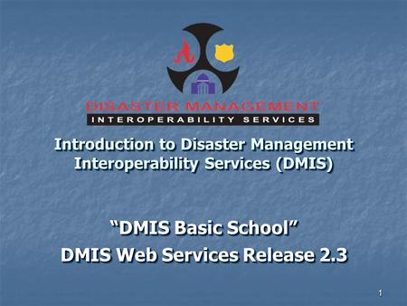"1 Introduction to Disaster Management Interoperability Services (DMIS) ""DMIS Basic School"" DMIS Web Services Release 2.3 ""DMIS Basic School"" DMIS Web Services."