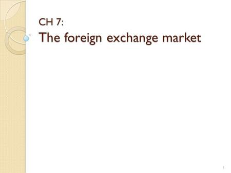 CH 7: The foreign exchange market 1 Foreign Exchange Market Did you know that the foreign exchange market (also known as FX or forex) is the largest.