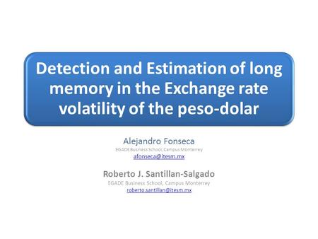 Detection and Estimation of long memory in the Exchange rate volatility of the peso-dolar Alejandro Fonseca EGADE Business School, Campus Monterrey