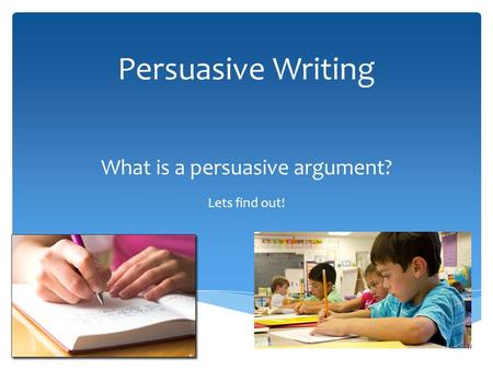Persuasive Writing What is a persuasive argument? Lets find out!