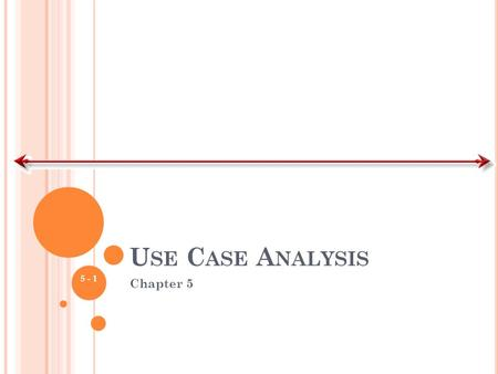 U SE C ASE A NALYSIS Chapter 5 5 - 1. K EY I DEAS Use cases are a text-based method of describing and documenting complex processes Use cases add detail.