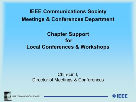 IEEE Communications Society Meetings & Conferences Department Chapter Support for Local Conferences & Workshops Chih-Lin I, Director of Meetings & Conferences.