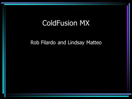 ColdFusion MX Rob Filardo and Lindsay Matteo A Brief History ColdFusion 1.0 was created in 1995 by Adam Berrey in order to help HTML programmers create.