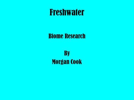 Freshwater Biome Research By Morgan Cook. Freshwater Geography & Climate Location : Florida, Amazon River, Lakes in Russia. Description : A freshwater.