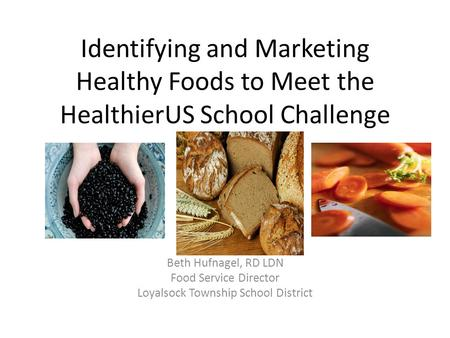 Identifying and Marketing Healthy Foods to Meet the HealthierUS School Challenge Beth Hufnagel, RD LDN Food Service Director Loyalsock Township School.