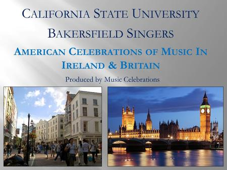 C ALIFORNIA S TATE U NIVERSITY B AKERSFIELD S INGERS A MERICAN C ELEBRATIONS OF M USIC I N I RELAND & B RITAIN Produced by Music Celebrations.