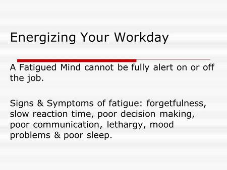 Energizing Your Workday A Fatigued Mind cannot be fully alert on or off the job. Signs & Symptoms of fatigue: forgetfulness, slow reaction time, poor decision.