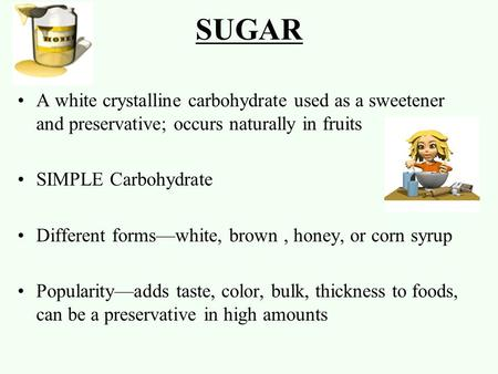 SUGAR A white crystalline carbohydrate used as a sweetener and preservative; occurs naturally in fruits SIMPLE Carbohydrate Different forms—white, brown,