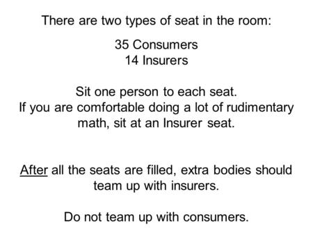 Www.antonydavies.org There are two types of seat in the room: 35 Consumers 14 Insurers Sit one person to each seat. If you are comfortable doing a lot.