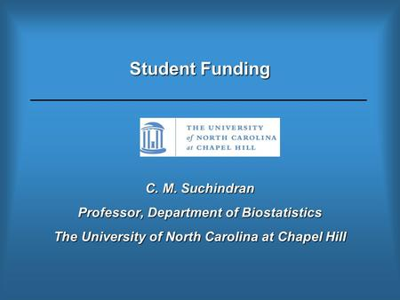 Student Funding C. M. Suchindran Professor, Department of Biostatistics The University of North Carolina at Chapel Hill.