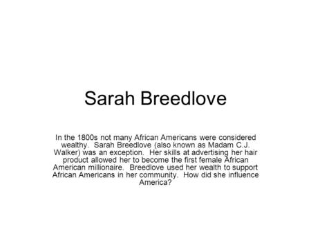 Sarah Breedlove In the 1800s not many African Americans were considered wealthy. Sarah Breedlove (also known as Madam C.J. Walker) was an exception. Her.