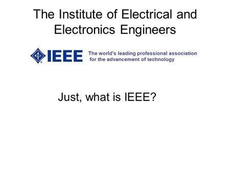 The Institute of Electrical and Electronics Engineers The world's leading professional association for the advancement of technology Just, what is IEEE?