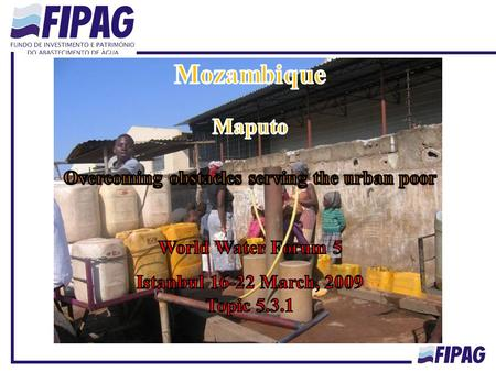 Mozambique Population: 20,530,714 habitants FIPAG : Assets Holding and Investment Fund Created in 1998 Responsible for 14 Urban Utilities managed by two.