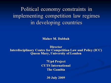 Political economy constraints in implementing competition law regimes in developing countries Maher M. Dabbah Director Interdisciplinary Centre for Competition.