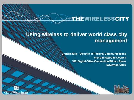 Using wireless to deliver world class city management Graham Ellis - Director of Policy & Communications Westminster City Council W2i Digital Cities Convention.