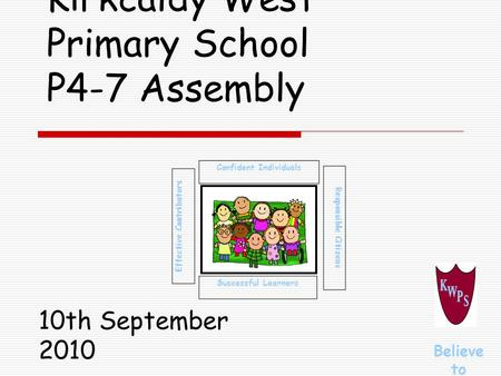 Kirkcaldy West Primary School P4-7 Assembly Successful Learners Confident Individuals Effective Contributors Responsible Citizens Believe to Achieve 10th.