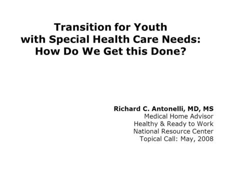 Transition for Youth with Special Health Care Needs: How Do We Get this Done? Richard C. Antonelli, MD, MS Medical Home Advisor Healthy & Ready to Work.