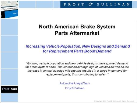 © Copyright 2002 Frost & Sullivan. All Rights Reserved. North American Brake System Parts Aftermarket Increasing Vehicle Population, New Designs and Demand.
