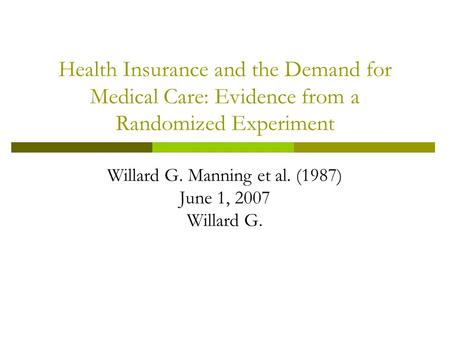 Health Insurance and the Demand for Medical Care: Evidence from a Randomized Experiment Willard G. Manning et al. (1987) June 1, 2007 Willard G.