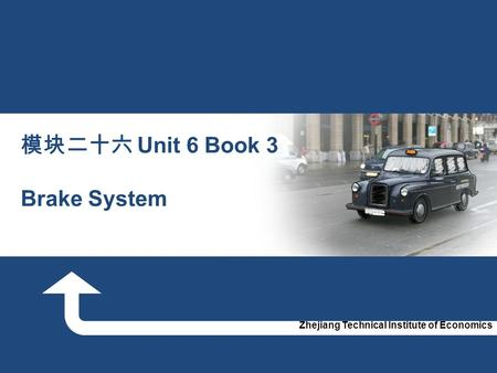 Zhejiang Technical Institute of Economics 模块二十六 Unit 6 Book 3 Brake System.