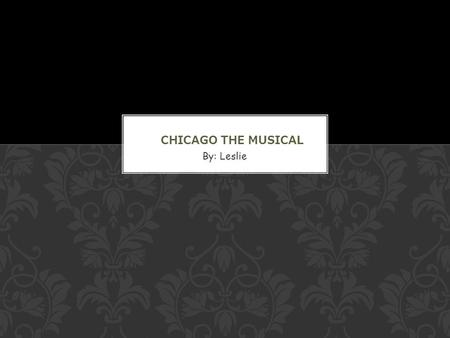 By: Leslie. Chicago is a musical, based on the play Chicago by Maurine Dallas Watkins. Its book was by Bob Fosse and Fred Ebb, music by John Kander and.