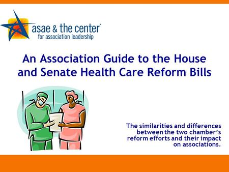 An Association Guide to the House and Senate Health Care Reform Bills The similarities and differences between the two chamber's reform efforts and their.