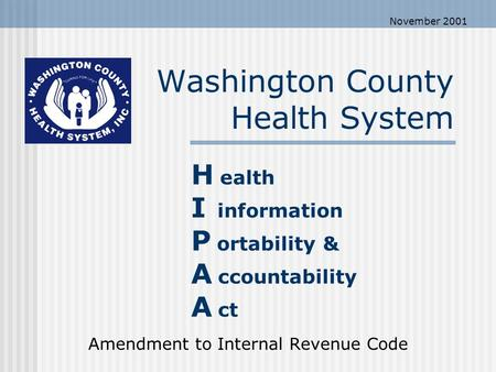 Washington County Health System Amendment to Internal Revenue Code H ealth I information P ortability & A ccountability A ct November 2001.