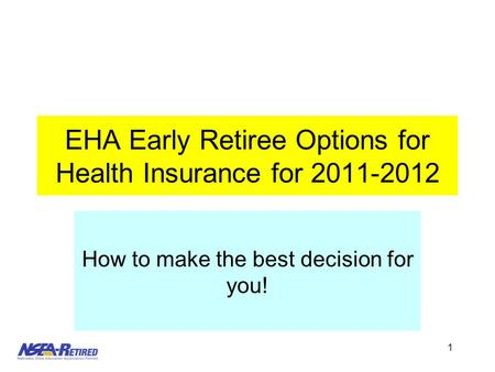 1 EHA Early Retiree Options for Health Insurance for 2011-2012 How to make the best decision for you!