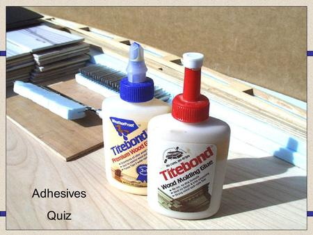 Adhesives Quiz Cascamite PVA Epoxy Resin Tensol Cement 1.Which type of adhesive would be best suited for gluing together these parts of a wooden Coffee.