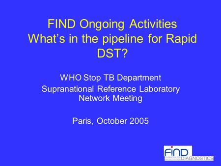 FIND Ongoing Activities What's in the pipeline for Rapid DST? WHO Stop TB Department Supranational Reference Laboratory Network Meeting Paris, October.